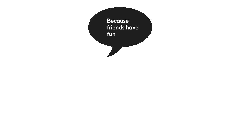 Zato što se prijatelji super zabavljaju.