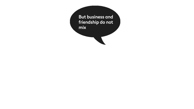 Ali posao i prijateljstvo ne idu zajedno.
